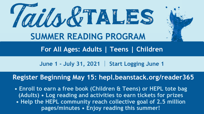 tails & tales summer reading program. for all ages: adults, teens, and children. june 1 - july 31 2021, start logging june 1. register beginning may 15: hepl.beanstack.org/reader365. enroll to earn a free book (children and teens) or HEPL tote bag (adults). log reading and activities to earn tickets for prizes. help the hepl community reach collective goal of 2.5 million pages/minutes. enjoy reading this summer